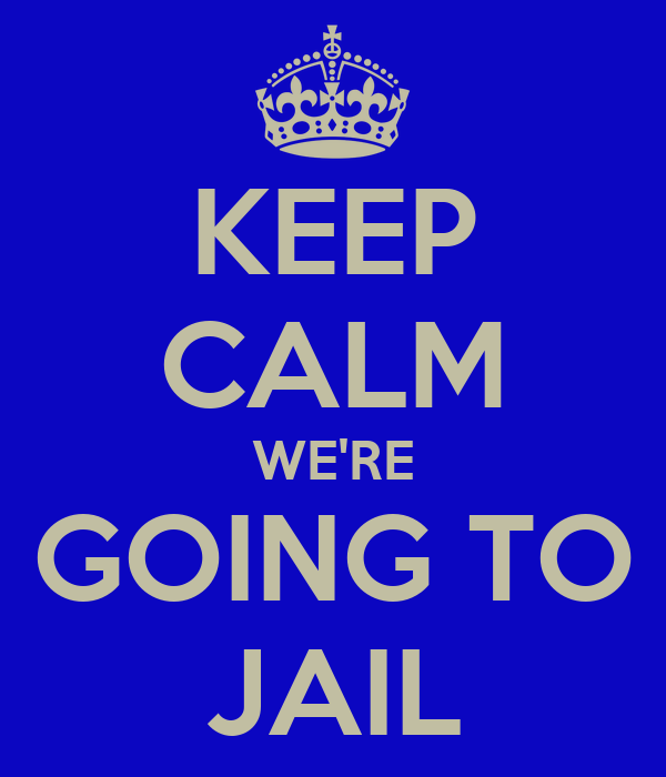 KEEP CALM WE'RE GOING TO JAIL
