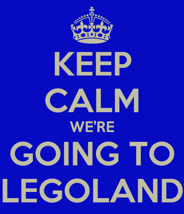 KEEP CALM WE'RE GOING TO LEGOLAND