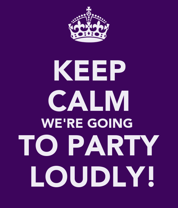 KEEP CALM WE'RE GOING  TO PARTY  LOUDLY!