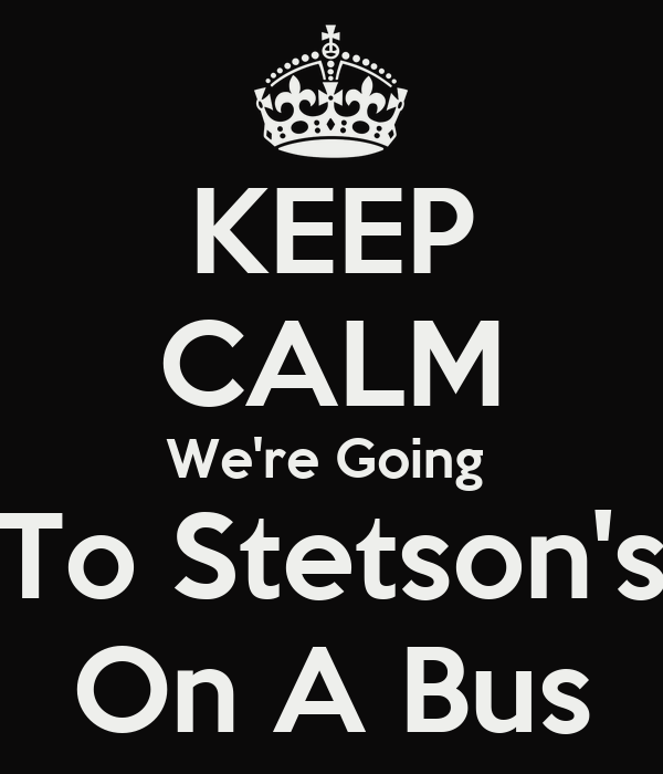 KEEP CALM We're Going  To Stetson's On A Bus