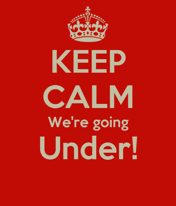 KEEP CALM We're going Under!