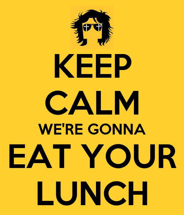 KEEP CALM WE'RE GONNA EAT YOUR LUNCH