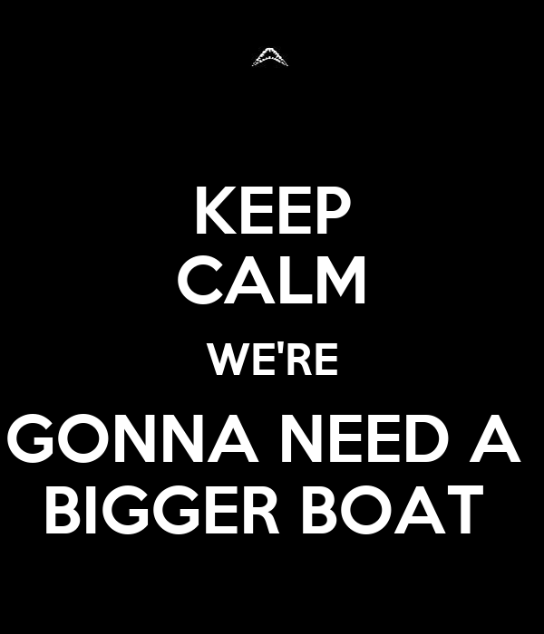 KEEP CALM WE'RE GONNA NEED A  BIGGER BOAT