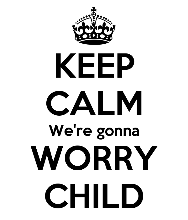 KEEP CALM We're gonna WORRY CHILD