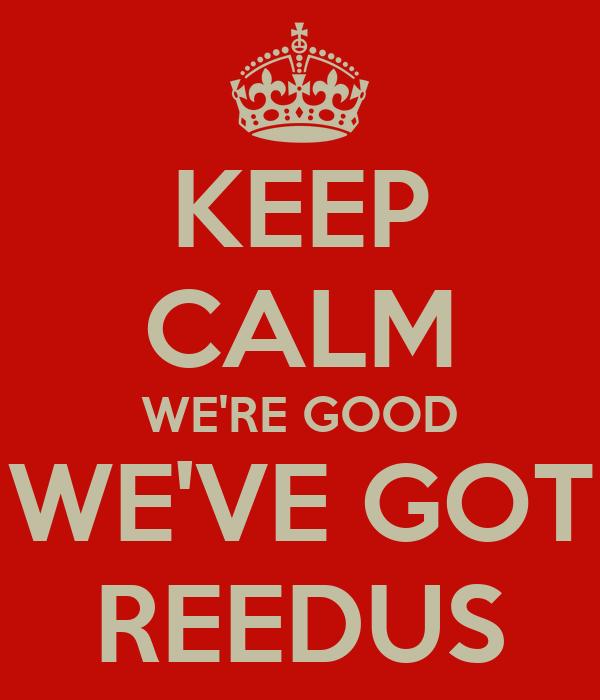 KEEP CALM WE'RE GOOD WE'VE GOT REEDUS
