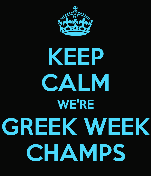KEEP CALM WE'RE GREEK WEEK CHAMPS