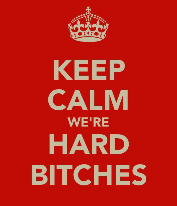 KEEP CALM WE'RE HARD BITCHES
