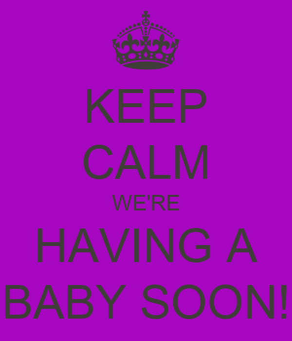 KEEP CALM WE'RE HAVING A BABY SOON!