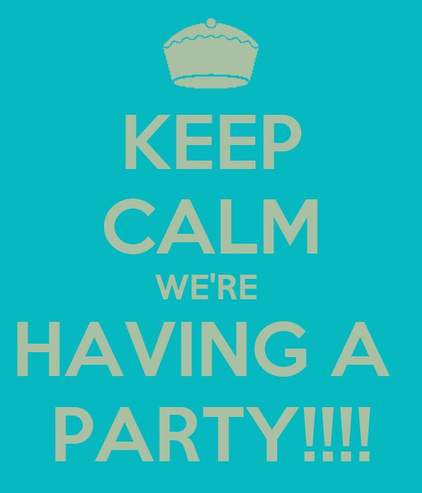 KEEP CALM WE'RE  HAVING A  PARTY!!!!