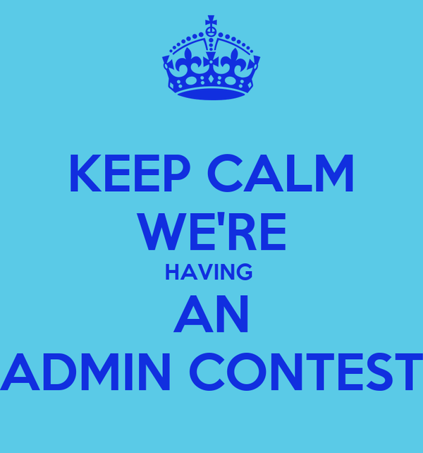 KEEP CALM WE'RE HAVING  AN ADMIN CONTEST