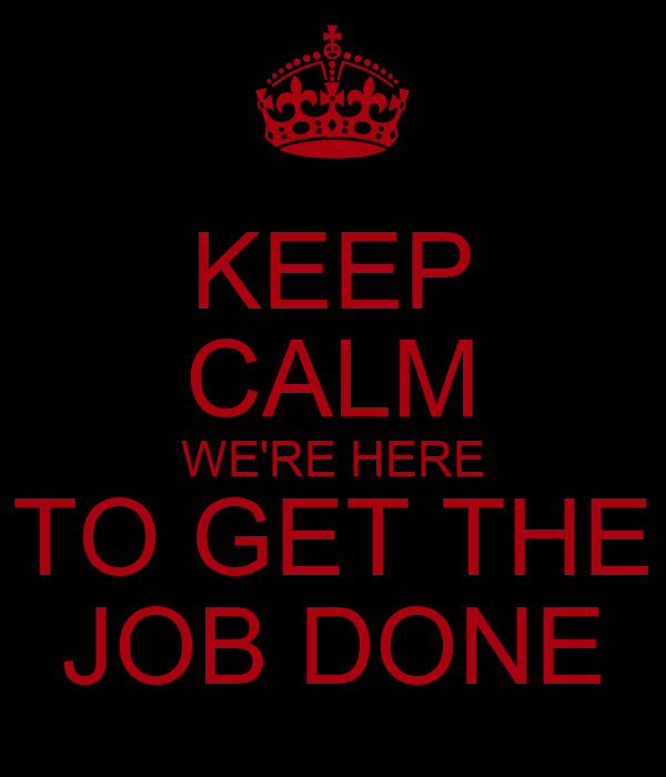 KEEP CALM WE'RE HERE TO GET THE JOB DONE