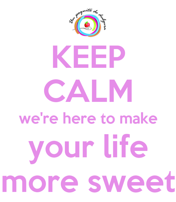 KEEP CALM we're here to make your life more sweet