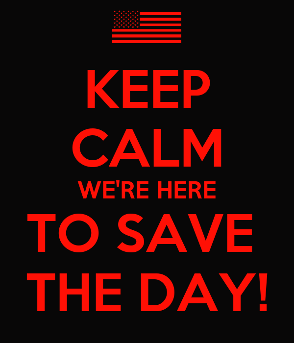 KEEP CALM WE'RE HERE TO SAVE  THE DAY!