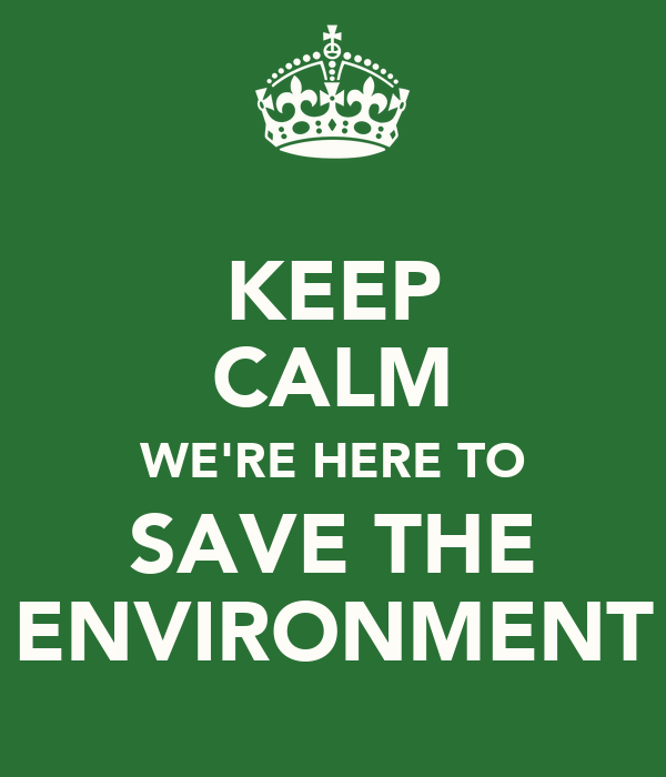 KEEP CALM WE'RE HERE TO SAVE THE ENVIRONMENT