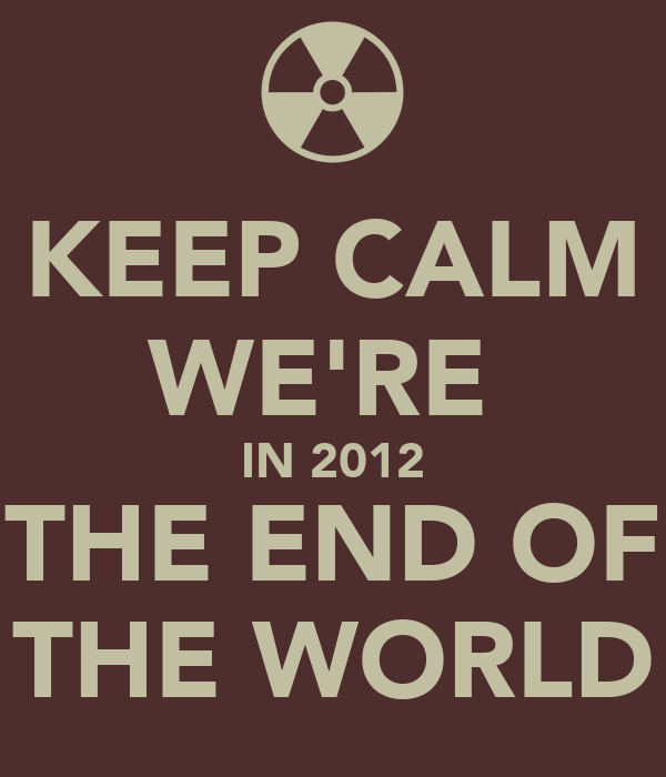 KEEP CALM WE'RE  IN 2012 THE END OF THE WORLD