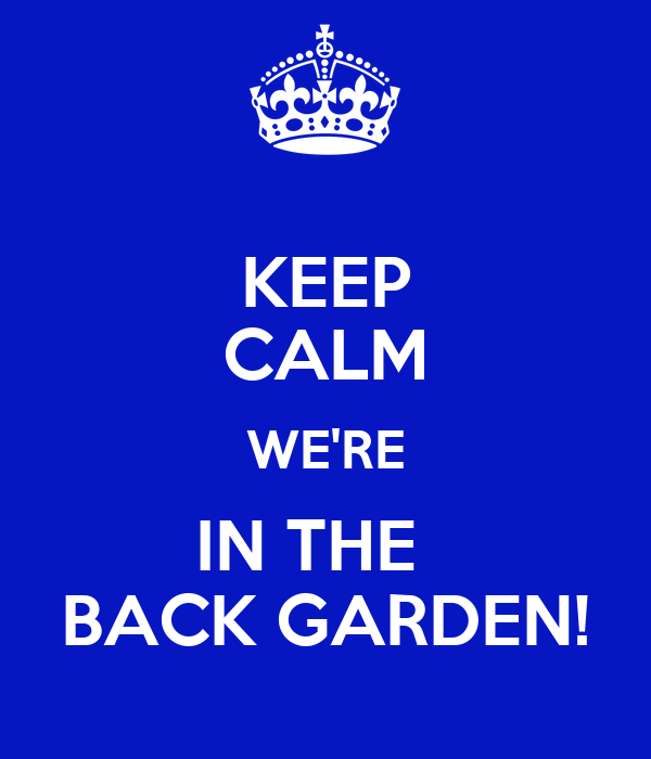 KEEP CALM WE'RE IN THE   BACK GARDEN!