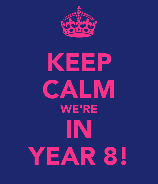 KEEP CALM WE'RE IN YEAR 8!