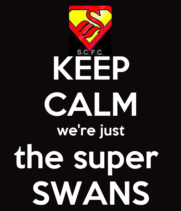 KEEP CALM we're just the super  SWANS