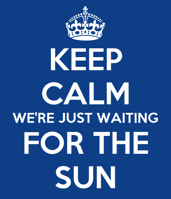 KEEP CALM WE'RE JUST WAITING FOR THE SUN