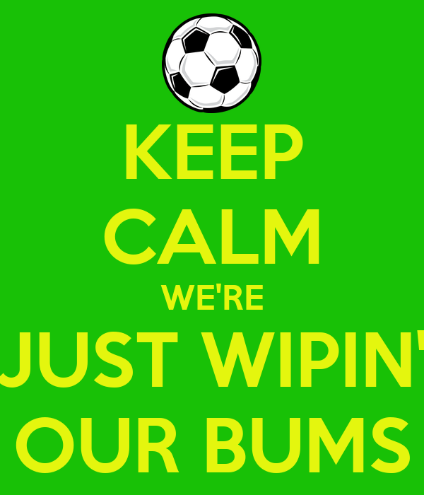 KEEP CALM WE'RE JUST WIPIN' OUR BUMS