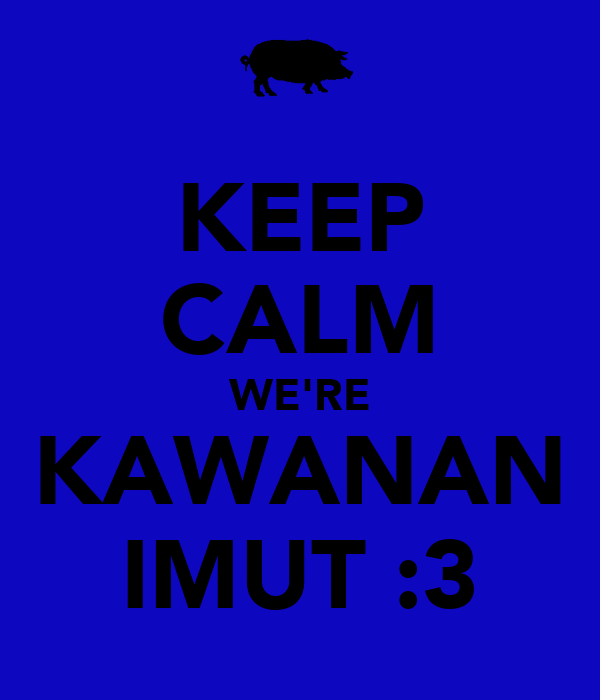 KEEP CALM WE'RE KAWANAN IMUT :3