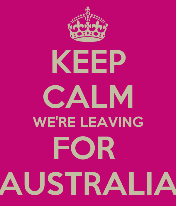KEEP CALM WE'RE LEAVING FOR  AUSTRALIA