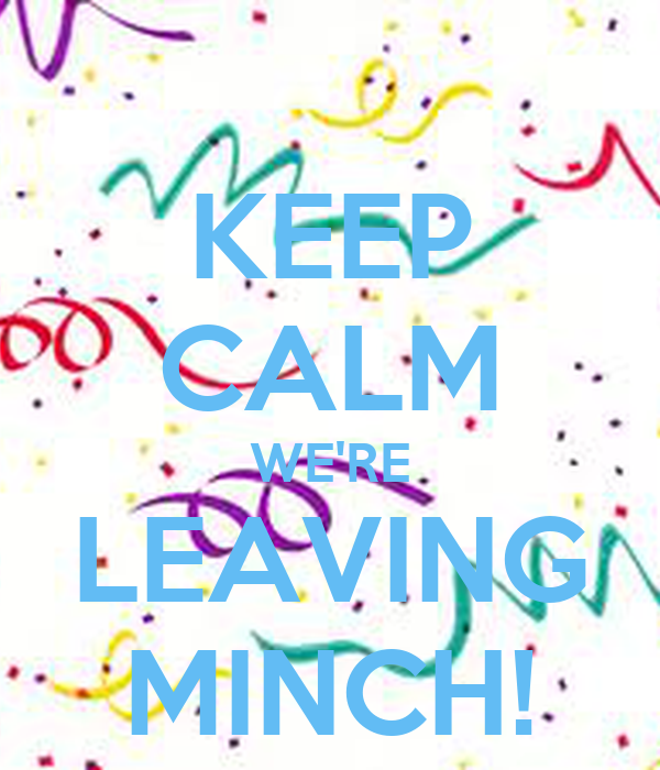 KEEP CALM WE'RE LEAVING MINCH!