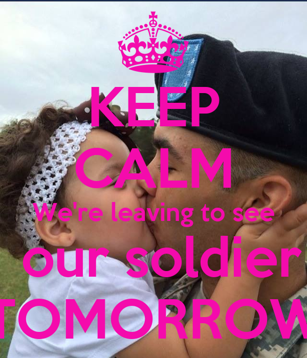 KEEP CALM We're leaving to see  our soldier TOMORROW