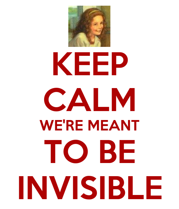 KEEP CALM WE'RE MEANT TO BE INVISIBLE