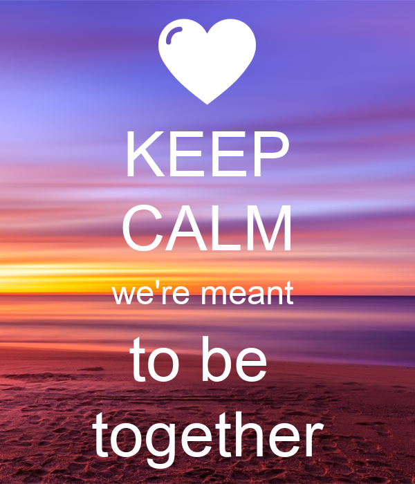 KEEP CALM we're meant  to be  together