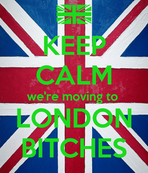KEEP CALM we're moving to  LONDON BITCHES