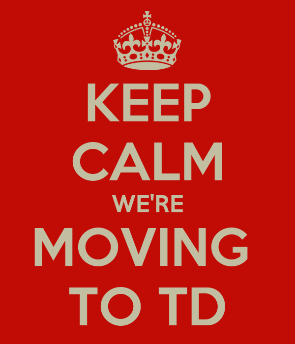 KEEP CALM WE'RE MOVING  TO TD