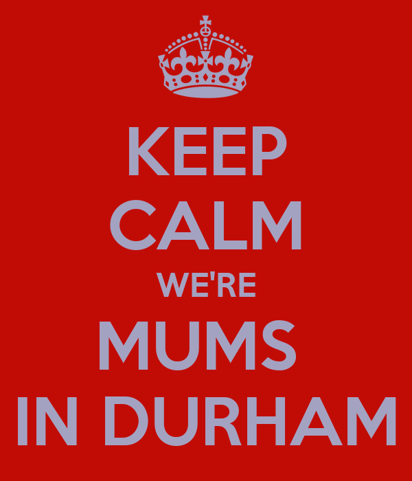 KEEP CALM WE'RE MUMS  IN DURHAM