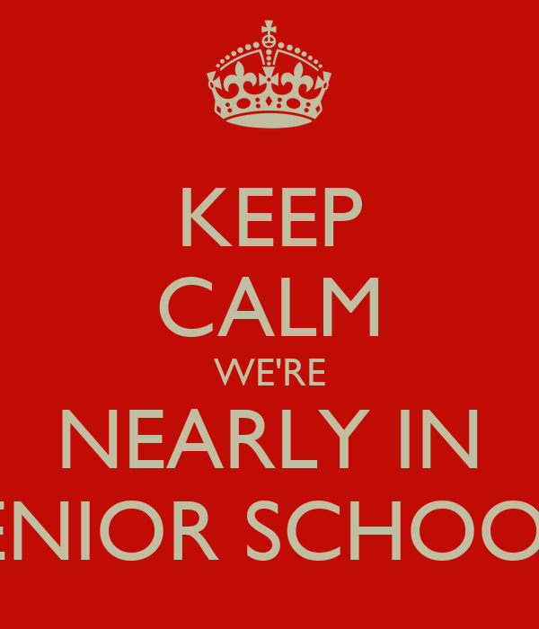 KEEP CALM WE'RE NEARLY IN SENIOR SCHOOL!