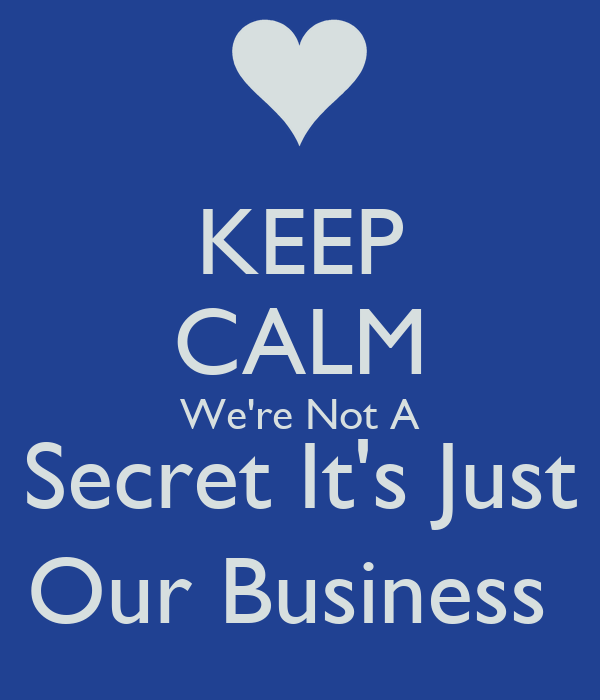 KEEP CALM We're Not A Secret It's Just Our Business