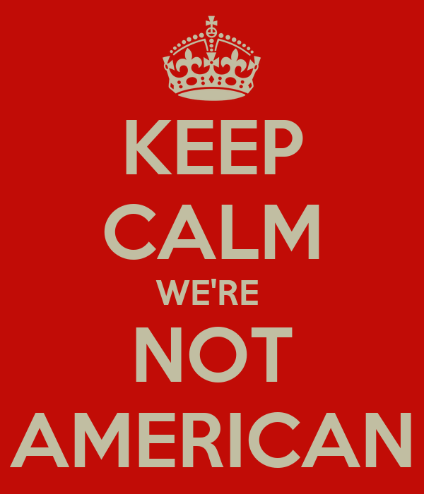 KEEP CALM WE'RE  NOT AMERICAN