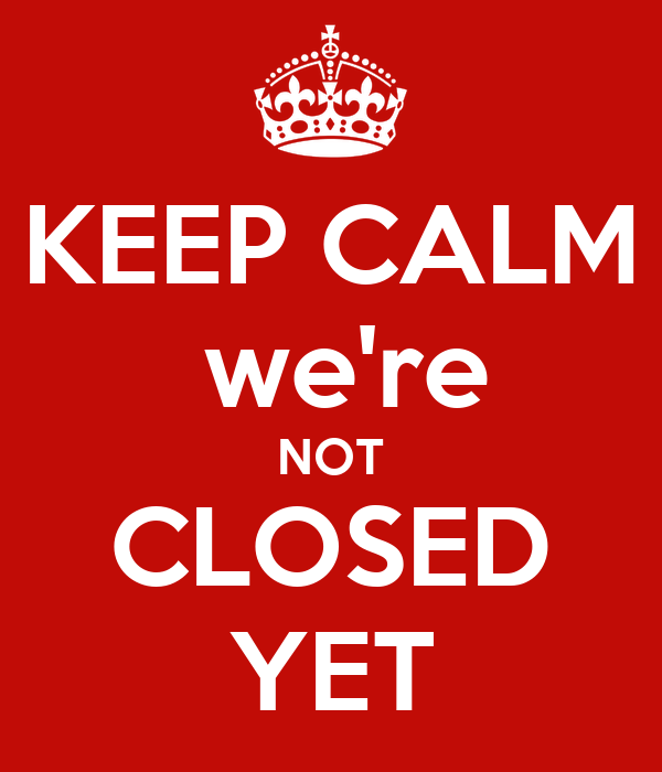 KEEP CALM  we're NOT CLOSED YET