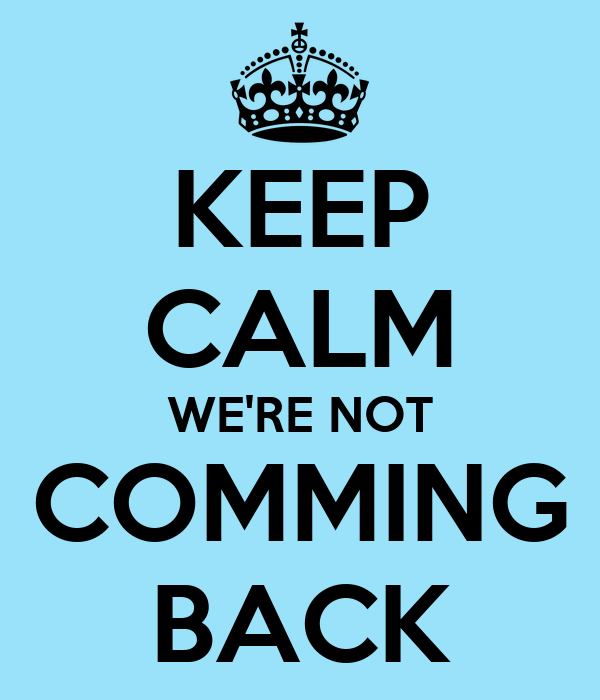 KEEP CALM WE'RE NOT COMMING BACK