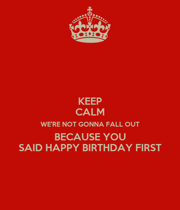KEEP CALM WE'RE NOT GONNA FALL OUT BECAUSE YOU SAID HAPPY BIRTHDAY FIRST