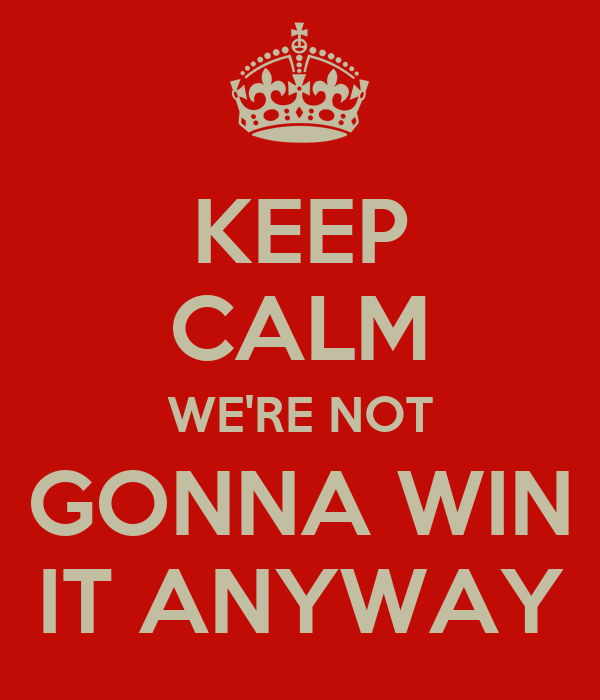 KEEP CALM WE'RE NOT GONNA WIN IT ANYWAY