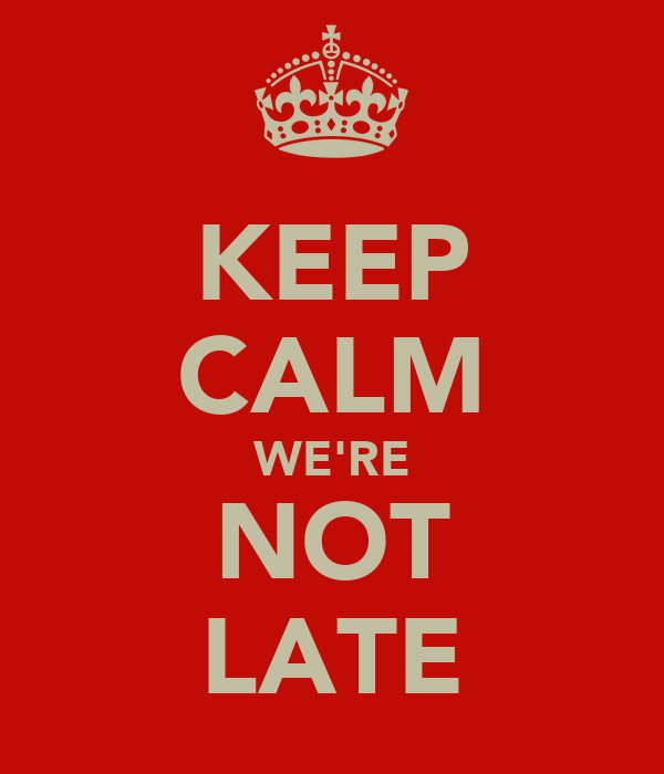 KEEP CALM WE'RE NOT LATE