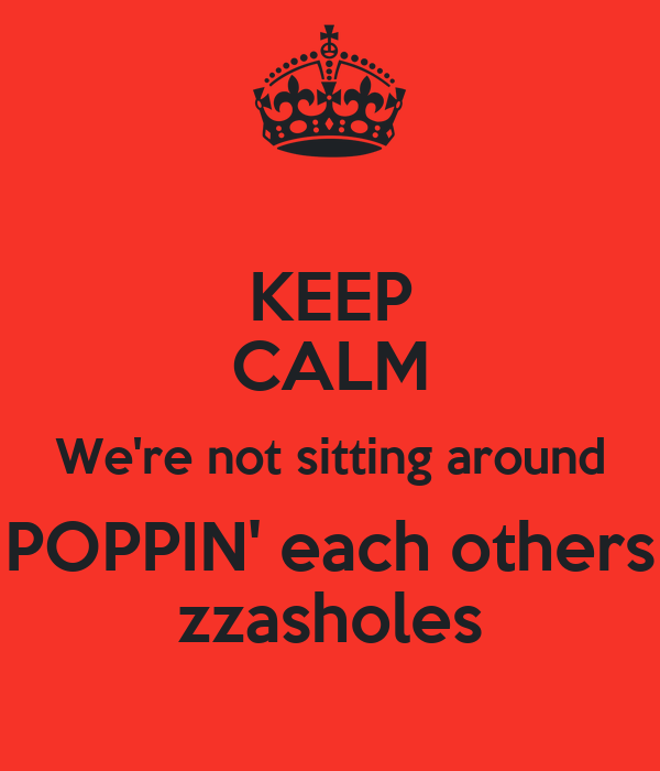 KEEP CALM We're not sitting around POPPIN' each others zzasholes