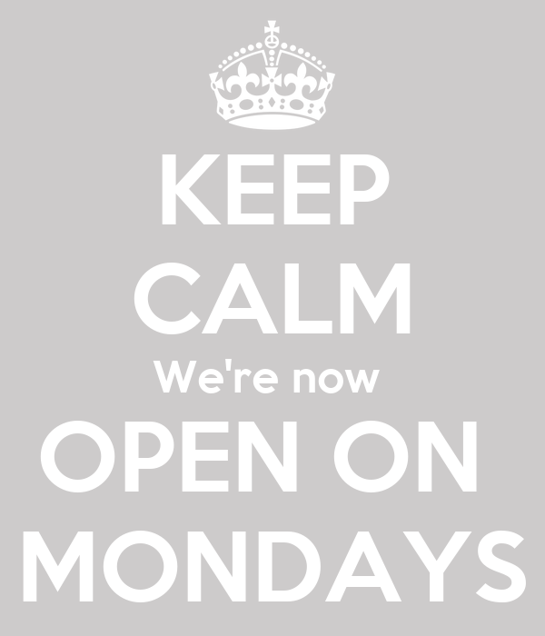 KEEP CALM We're now  OPEN ON  MONDAYS
