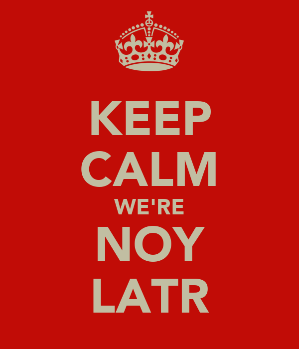KEEP CALM WE'RE NOY LATR