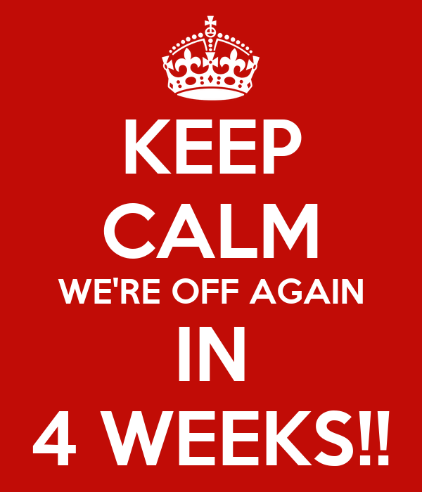 KEEP CALM WE'RE OFF AGAIN IN 4 WEEKS!!