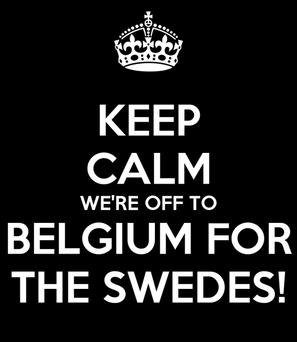 KEEP CALM WE'RE OFF TO BELGIUM FOR THE SWEDES!