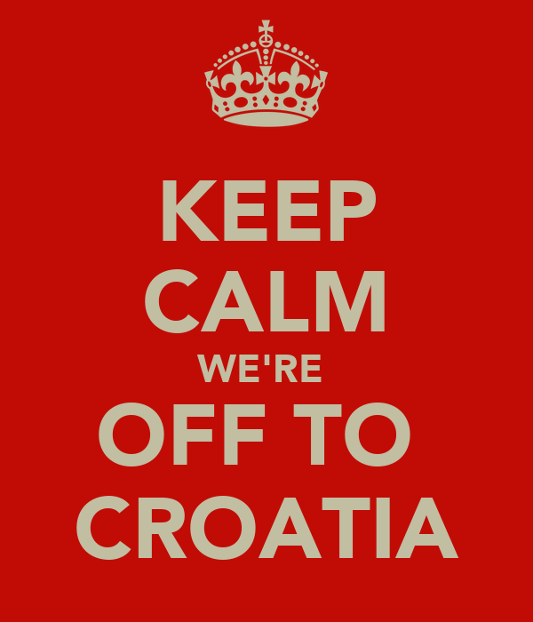 KEEP CALM WE'RE  OFF TO  CROATIA