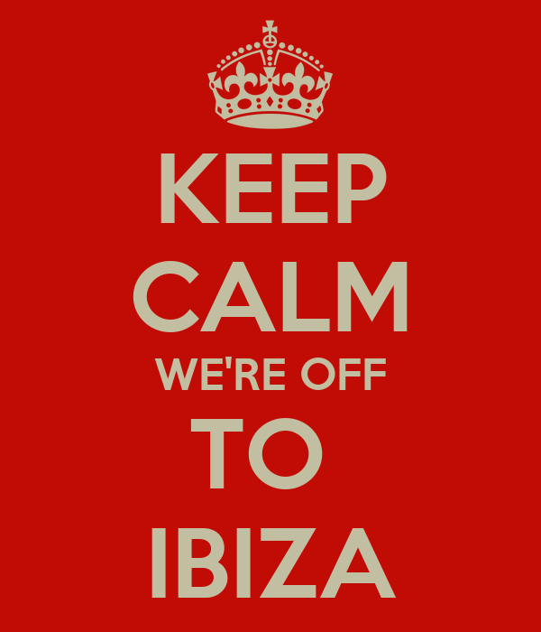 KEEP CALM WE'RE OFF TO  IBIZA
