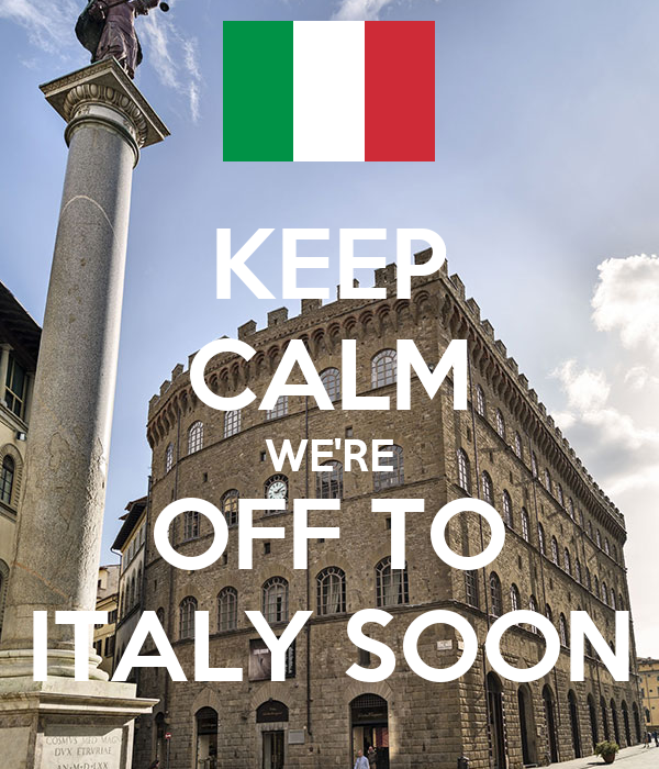 KEEP CALM WE'RE OFF TO ITALY SOON
