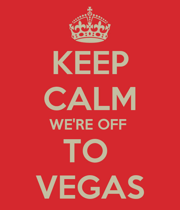 KEEP CALM WE'RE OFF  TO  VEGAS